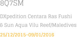 8Q7SM DXpedition Centara Ras Fushi & Sun Aqua Vilu Reef/Maledives  25/12/2015-09/01/2016